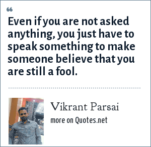 Vikrant Parsai: Even if you are not asked anything, you just have to speak something to make someone believe that you are still a fool.