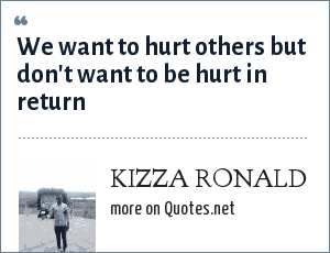 KIZZA RONALD: We want to hurt others but don't want to be hurt in return