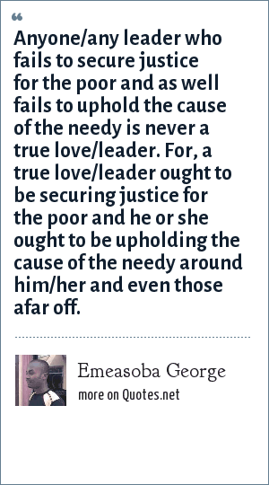 Emeasoba George: Anyone/any leader who fails to secure justice for the poor and as well fails to uphold the cause of the needy is never a true love/leader. For, a true love/leader ought to be securing justice for the poor and he or she ought to be upholding the cause of the needy around him/her and even those afar off.