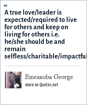 Emeasoba George: A true love/leader is expected/required to live for others and keep on living for others i.e. he/she should be and remain selfless/charitable/impactful/loveful.