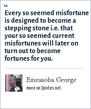 Emeasoba George: Every so seemed misfortune is designed to become a stepping stone i.e. that your so seemed current misfortunes will later on turn out to become fortunes for you.