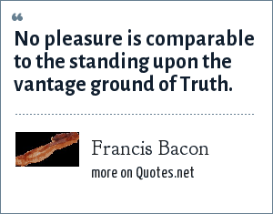 Francis Bacon: No pleasure is comparable to the standing upon the vantage ground of Truth.