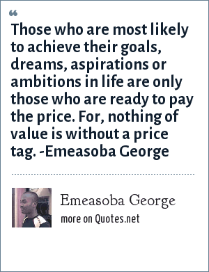Emeasoba George: Those who are most likely to achieve their goals, dreams, aspirations or ambitions in life are only those who are ready to pay the price. For, nothing of value is without a price tag. -Emeasoba George