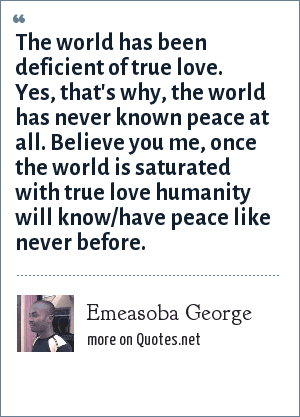 Emeasoba George: The world has been deficient of true love. Yes, that's why, the world has never known peace at all. Believe you me, once the world is saturated with true love humanity will know/have peace like never before.