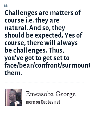 Emeasoba George: Challenges are matters of course i.e. they are natural. And so, they should be expected. Yes of course, there will always be challenges. Thus, you've got to get set to face/bear/confront/surmount them.