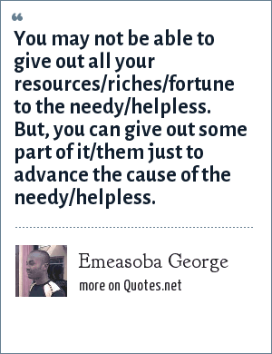 Emeasoba George: You may not be able to give out all your resources/riches/fortune to the needy/helpless. But, you can give out some part of it/them just to advance the cause of the needy/helpless.