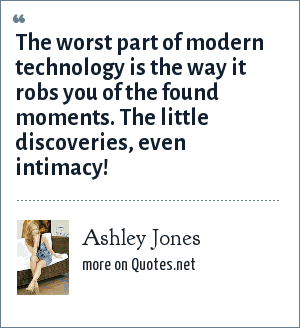Ashley Jones: The worst part of modern technology is the way it robs you of the found moments. The little discoveries, even intimacy!
