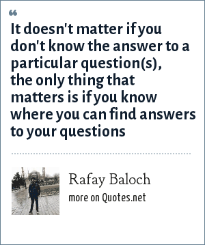 Rafay Baloch: It doesn't matter if you don't know the answer to a particular question(s), the only thing that matters is if you know where you can find answers to your questions