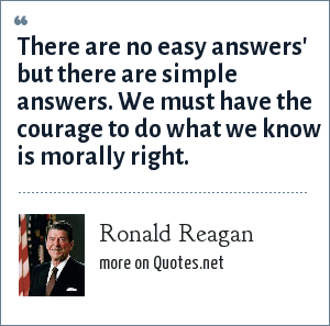 Ronald Reagan: There are no easy answers' but there are simple answers. We must have the courage to do what we know is morally right.
