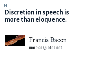 Francis Bacon: Discretion in speech is more than eloquence.
