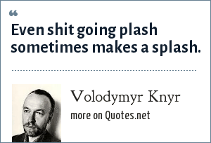 Volodymyr Knyr: Even shit going plash sometimes makes a splash.