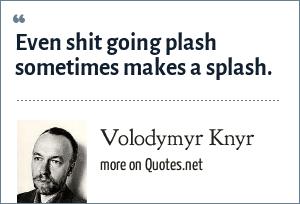 Volodymyr Knyr: Even shit going plash sometimes makes a splash.