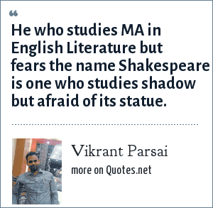 Vikrant Parsai: He who studies MA in English Literature but fears the name Shakespeare is one who studies shadow but afraid of its statue.