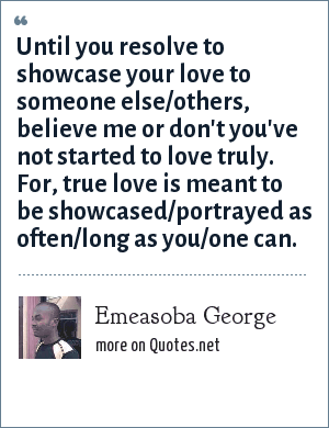 Emeasoba George: Until you resolve to showcase your love to someone else/others, believe me or don't you've not started to love truly. For, true love is meant to be showcased/portrayed as often/long as you/one can.