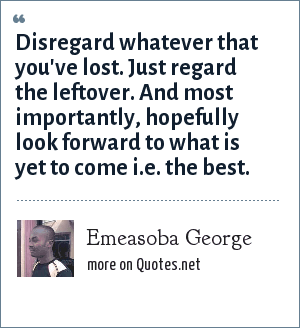 Emeasoba George: Disregard whatever that you've lost. Just regard the leftover. And most importantly, hopefully look forward to what is yet to come i.e. the best.