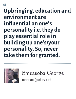 Emeasoba George: Upbringing, education and environment are influential on one's personality i.e. they do play essential role in building up one's/your personality. So, never take them for granted.