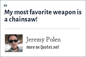 Jeremy Polen: My most favorite weapon is a chainsaw!