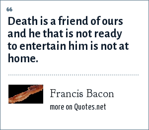 Francis Bacon: Death is a friend of ours and he that is not ready to entertain him is not at home.