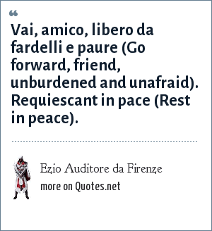 Ezio Auditore da Firenze: Vai, amico, libero da fardelli e paure (Go forward, friend, unburdened and unafraid). Requiescant in pace (Rest in peace).