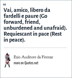 Ezio Auditore da Firenze: Vai, amico, libero da fardelli e paure (Go forward, friend, unburdened and unafraid). Requiescant in pace (Rest in peace).