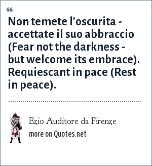 Ezio Auditore da Firenze: Non temete l'oscurita - accettate il suo abbraccio (Fear not the darkness - but welcome its embrace). Requiescant in pace (Rest in peace).