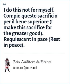 Ezio Auditore da Firenze: I do this not for myself. Compio questo sacrificio per il bene superiore (I make this sacrifice for the greater good). Requiescant in pace (Rest in peace).