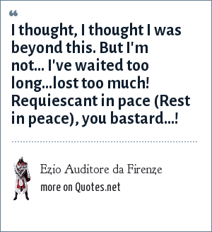 Ezio Auditore da Firenze: I thought, I thought I was beyond this. But I'm not... I've waited too long...lost too much! Requiescant in pace (Rest in peace), you bastard...!