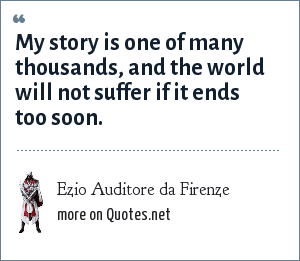 Ezio Auditore da Firenze: My story is one of many thousands, and the world will not suffer if it ends too soon.