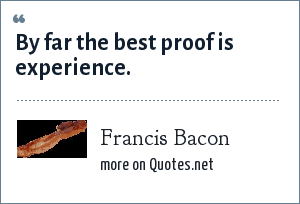 Francis Bacon: By far the best proof is experience.
