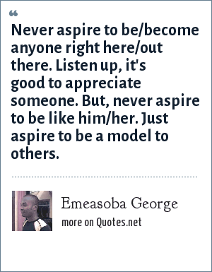 Emeasoba George: Never aspire to be/become anyone right here/out there. Listen up, it's good to appreciate someone. But, never aspire to be like him/her. Just aspire to be a model to others.