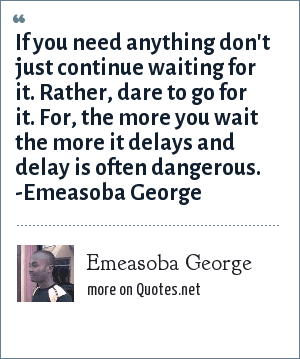 Emeasoba George: If you need anything don't just continue waiting for it. Rather, dare to go for it. For, the more you wait the more it delays and delay is often dangerous.
