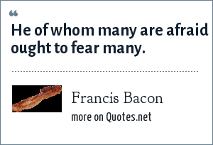 Francis Bacon: He of whom many are afraid ought to fear many.