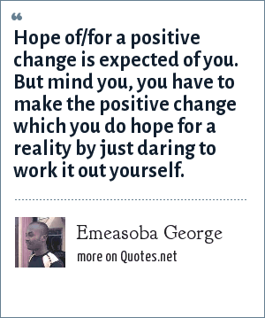 Emeasoba George: Hope of/for a positive change is expected of you. But mind you, you have to make the positive change which you do hope for a reality by just daring to work it out yourself.