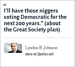 "Lyndon B. Johnson: I'll have those niggers voting Democratic for the next 200 years."" Lyndon Baines Johnson about the Great Society plan."