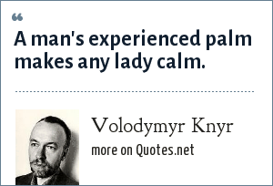 Volodymyr Knyr: A man's experienced palm makes any lady calm.