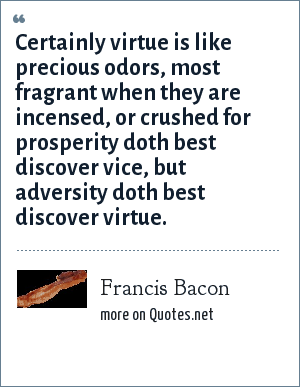 Francis Bacon: Certainly virtue is like precious odors, most fragrant when they are incensed, or crushed for prosperity doth best discover vice, but adversity doth best discover virtue.