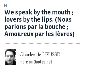 Charles de LEUSSE: We speak by the mouth ; lovers by the lips. (Nous parlons par la bouche ; Amoureux par les lèvres)