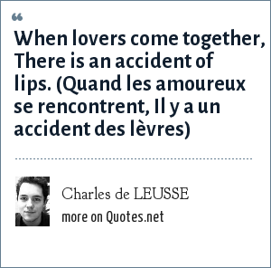 Charles de LEUSSE: When lovers come together, There is an accident of lips. (Quand les amoureux se rencontrent, Il y a un accident des lèvres)