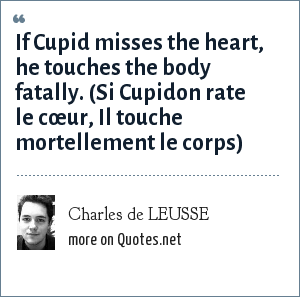 Charles de LEUSSE: If Cupid misses the heart, he touches the body fatally. (Si Cupidon rate le cœur, Il touche mortellement le corps)