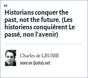Charles de LEUSSE: Historians conquer the past, not the future. (Les historiens conquièrent Le passé, non l'avenir)