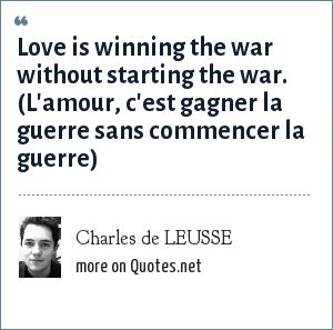 Charles de LEUSSE: Love is winning the war without starting the war. (L'amour, c'est gagner la guerre sans commencer la guerre)