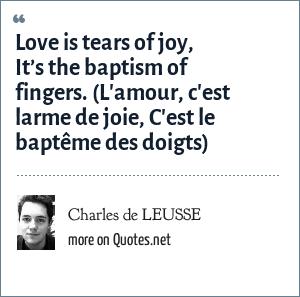 Charles de LEUSSE: Love is tears of joy, It's the baptism of fingers. (L'amour, c'est larme de joie, C'est le baptême des doigts)