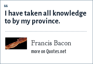 Francis Bacon: I have taken all knowledge to by my province.