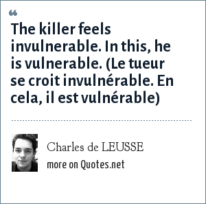 Charles de LEUSSE: The killer feels invulnerable. In this, he is vulnerable. (Le tueur se croit invulnérable. En cela, il est vulnérable)