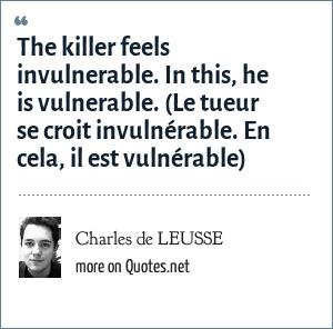 Charles de LEUSSE: The killer feels invulnerable. In this, he is vulnerable. (Le tueur se croit invulnérable. En cela, il est vulnérable)