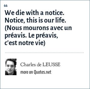 Charles de LEUSSE: We die with a notice. Notice, this is our life. (Nous mourons avec un préavis. Le préavis, c'est notre vie)