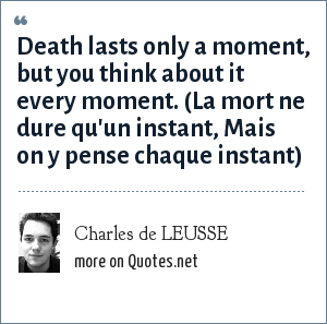 Charles de LEUSSE: Death lasts only a moment, but you think about it every moment. (La mort ne dure qu'un instant, Mais on y pense chaque instant)