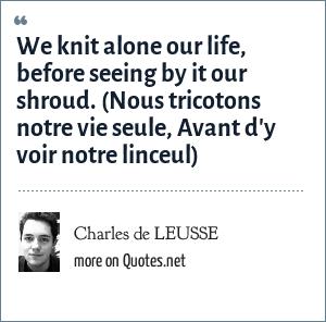 Charles de LEUSSE: We knit alone our life, before seeing by it our shroud. (Nous tricotons notre vie seule, Avant d'y voir notre linceul)