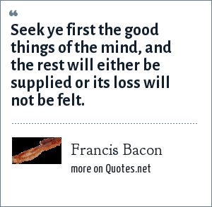 Francis Bacon: Seek ye first the good things of the mind, and the rest will either be supplied or its loss will not be felt.