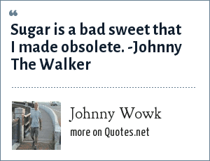 Johnny Wowk: Sugar is a bad sweet that I made obsolete. -Johnny The Walker